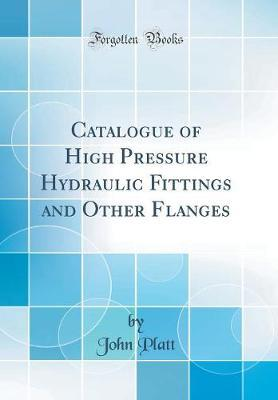 Catalogue of High Pressure Hydraulic Fittings and Other Flanges (Classic Reprint) by John Platt image