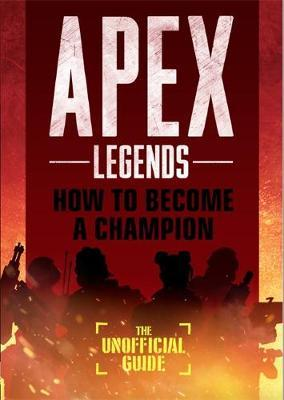 Apex Legends: How to Become A Champion (The Unofficial Guide) by Alex Riviello