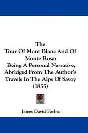 The Tour Of Mont Blanc And Of Monte Rosa: Being A Personal Narrative, Abridged From The Author's Travels In The Alps Of Savoy (1855) by James David Forbes