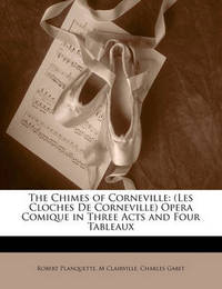 The Chimes of Corneville: Les Cloches de Corneville Opera Comique in Three Acts and Four Tableaux by Robert Planquette