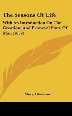 The Seasons Of Life: With An Introduction On The Creation, And Primeval State Of Man (1839) by Mary Ashdowne