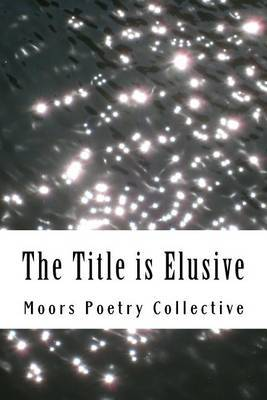 The Title Is Elusive by Moors Poetry Collective