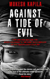 Against a Tide of Evil: How One Man Became the Whistleblower to the First Mass Murder of the Twenty-first Century by Mukesh Kapila