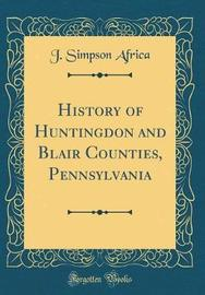 History of Huntingdon and Blair Counties, Pennsylvania (Classic Reprint) by J Simpson Africa image