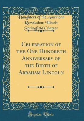 Celebration of the One Hundreth Anniversary of the Birth of Abraham Lincoln (Classic Reprint) by Daughters of the American Revol Chapter