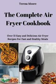 The Complete Air Fryer Cookbook by Teresa Moore