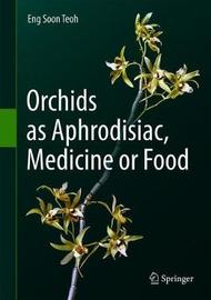 Orchids as Aphrodisiac, Medicine or Food by Eng-Soon Teoh