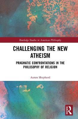 Challenging the New Atheism by Aaron Pratt Shepherd