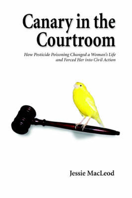 Canary in the Courtroom: How Pesticide Poisoning Changed a Woman's Life and Forced Her Into Civil Action by Jessie MacLeod image