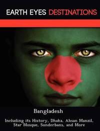 Bangladesh: Including Its History, Dhaka, Ahsan Manzil, Star Mosque, Sunderbans, and More by Darwin Maron