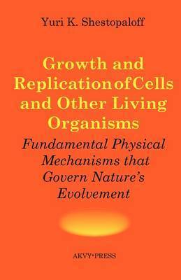 Growth and Replication of Cells and Other Living Organisms. Physical Mechanisms That Govern Nature's Evolvement by Yuri K Shestopaloff