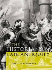 The Historians of Late Antiquity by David Rohrbacher
