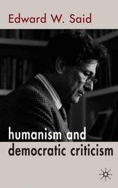 Humanism and Democratic Criticism by Edward W. Said