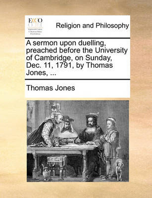 A Sermon Upon Duelling, Preached Before the University of Cambridge, on Sunday, Dec. 11, 1791, by Thomas Jones, ... by Thomas Jones