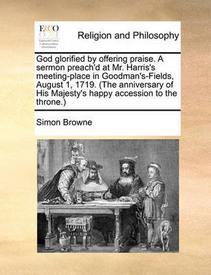 God Glorified by Offering Praise. a Sermon Preach'd at Mr. Harris's Meeting-Place in Goodman's-Fields, August 1, 1719. (the Anniversary of His Majesty's Happy Accession to the Throne.) by Simon Browne