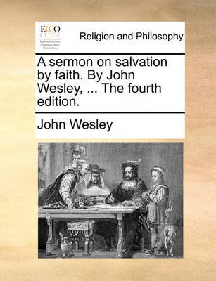 A Sermon on Salvation by Faith. by John Wesley, ... the Fourth Edition. by John Wesley