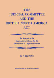 The Judicial Committee and the British North America Act by G.P. Browne