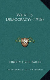 What Is Democracy? (1918) by Liberty Hyde Bailey, Jr.