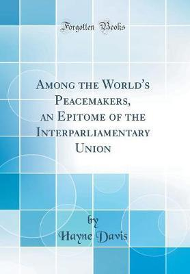 Among the World's Peacemakers, an Epitome of the Interparliamentary Union (Classic Reprint) by Hayne Davis image