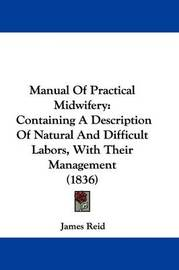 Manual Of Practical Midwifery: Containing A Description Of Natural And Difficult Labors, With Their Management (1836) by James Reid image