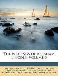 The Writings of Abraham Lincoln Volume 5 by Abraham Lincoln