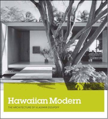Hawaiian Modern: The Architecture of Vladimir Ossipoff by Dean Sakamoto