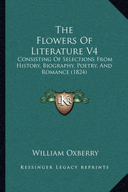 The Flowers of Literature V4 the Flowers of Literature V4: Consisting of Selections from History, Biography, Poetry, Anconsisting of Selections from History, Biography, Poetry, and Romance (1824) D Romance (1824) by William Oxberry