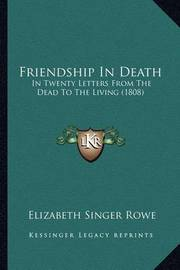 Friendship in Death: In Twenty Letters from the Dead to the Living (1808) by Elizabeth Singer Rowe