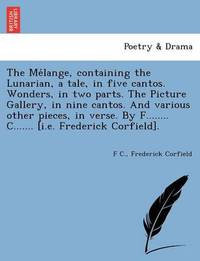 The Me Lange, Containing the Lunarian, a Tale, in Five Cantos. Wonders, in Two Parts. the Picture Gallery, in Nine Cantos. and Various Other Pieces, I by F C