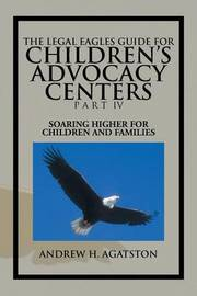The Legal Eagles Guide for Children's Advocacy Centers Part IV: Soaring Higher for Children and Families by Andrew H. Agatston