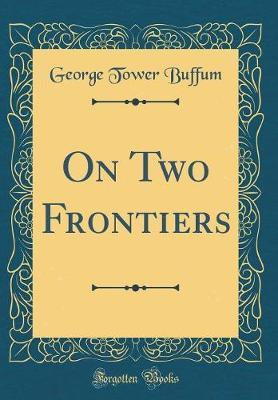 On Two Frontiers (Classic Reprint) by George Tower Buf?f?um