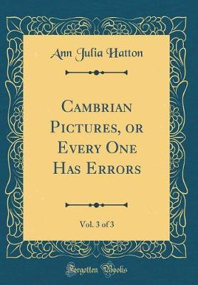 Cambrian Pictures, or Every One Has Errors, Vol. 3 of 3 (Classic Reprint) by Ann Julia Hatton