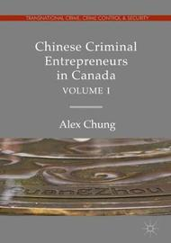 Chinese Criminal Entrepreneurs in Canada, Volume I by Alex Chung