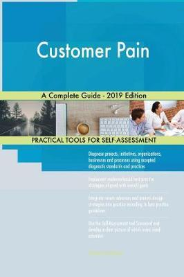 Customer Pain A Complete Guide - 2019 Edition by Gerardus Blokdyk