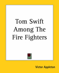 Tom Swift Among The Fire Fighters by Victor Appleton