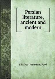 Persian Literature, Ancient and Modern by Elizabeth Armstrong Reed