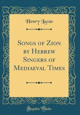 Songs of Zion by Hebrew Singers of Mediaeval Times (Classic Reprint) by Henry Lucas