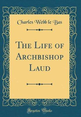 The Life of Archbishop Laud (Classic Reprint) by Charles Webb Le Bas image