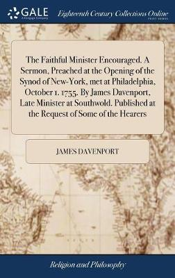 The Faithful Minister Encouraged. a Sermon, Preached at the Opening of the Synod of New-York, Met at Philadelphia, October 1. 1755. by James Davenport, Late Minister at Southwold. Published at the Request of Some of the Hearers by James Davenport