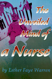The Unveiled Mind of a Nurse by Esther Faye Warren