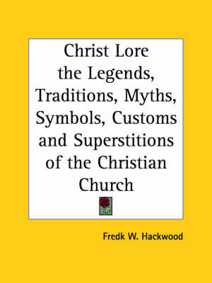 Christ Lore the Legends, Traditions, Myths, Symbols, Customs and Superstitions of the Christian Church (1902) by Fredk W. Hackwood