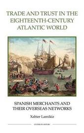 Trade and Trust in the Eighteenth-Century Atlantic World by Xabier Lamikiz