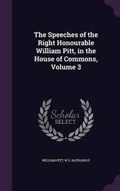 The Speeches of the Right Honourable William Pitt, in the House of Commons, Volume 3 by William Pitt