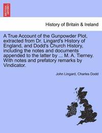 A True Account of the Gunpowder Plot, Extracted from Dr. Lingard's History of England, and Dodd's Church History, Including the Notes and Documents Appended to the Latter by ... M. A. Tierney. with Notes and Prefatory Remarks by Vindicator. by John Lingard
