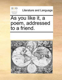 As You Like It, a Poem, Addressed to a Friend by Multiple Contributors