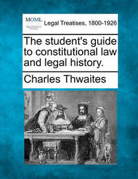 The Student's Guide to Constitutional Law and Legal History. by Charles Thwaites