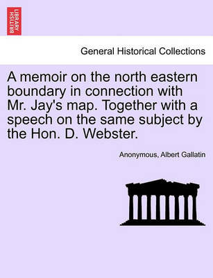 A Memoir on the North Eastern Boundary in Connection with Mr. Jay's Map. Together with a Speech on the Same Subject by the Hon. D. Webster. by * Anonymous image