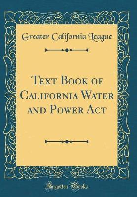 Text Book of California Water and Power ACT (Classic Reprint) by Greater California League