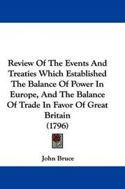 Review of the Events and Treaties Which Established the Balance of Power in Europe, and the Balance of Trade in Favor of Great Britain (1796) by John Bruce