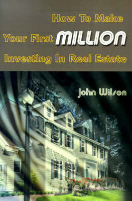 How to Make Your First Million Investing in Real Estate by John Wilson image